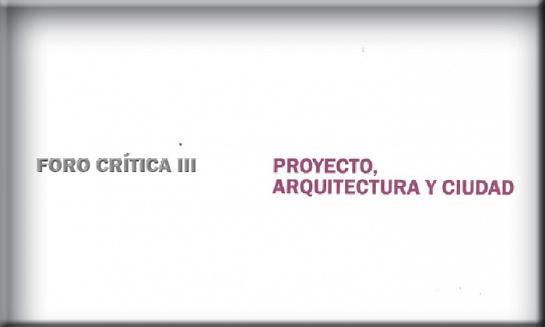 Foro Crítica III: Proyecto, arquitectura y ciudad