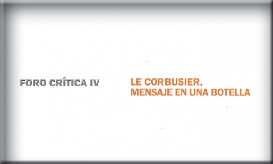 Foro Crítica IV: Le Corbusier Mensaje en una botella